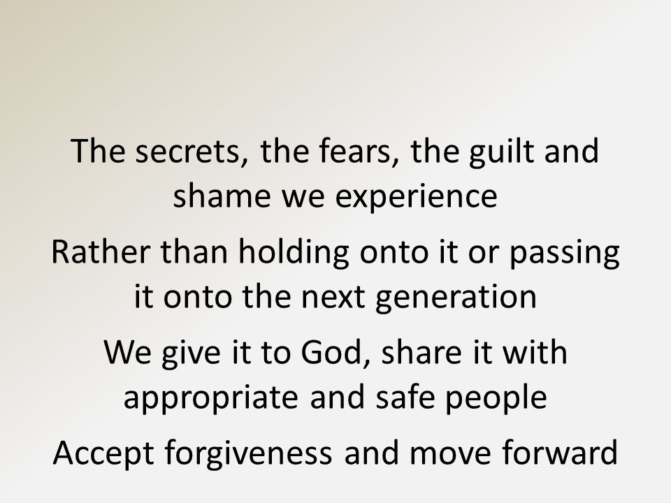 The secrets, the fears, the guilt and shame we experience Rather than holding onto it or passing it onto the next generation We give it to God, share it with appropriate and safe people Accept forgiveness and move forward