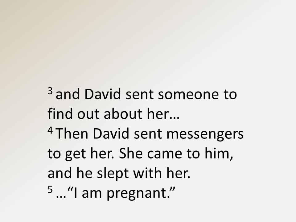 3 and David sent someone to find out about her… 4 Then David sent messengers to get her.