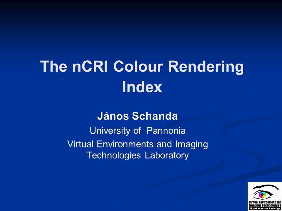 The nCRI Colour Rendering Index János Schanda University of Pannonia Virtual Environments and Imaging Technologies Laboratory