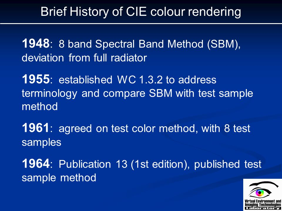 Brief History of CIE colour rendering 1948 : 8 band Spectral Band Method (SBM), deviation from full radiator 1955 : established WC 1.3.2 to address te