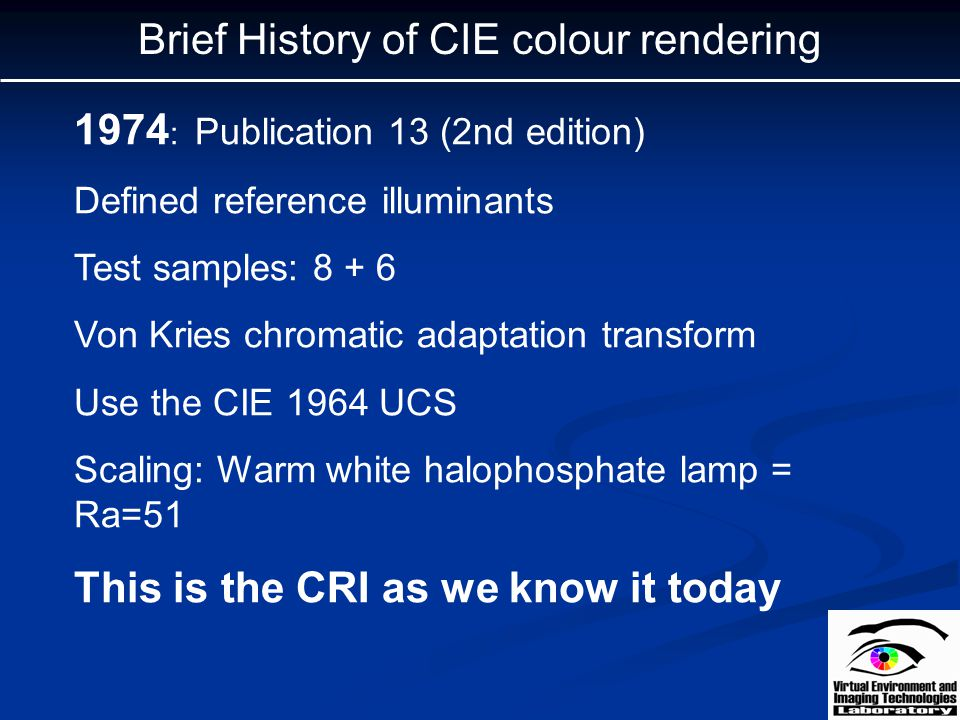 Brief History of CIE colour rendering 1974 : Publication 13 (2nd edition) Defined reference illuminants Test samples: 8 + 6 Von Kries chromatic adapta