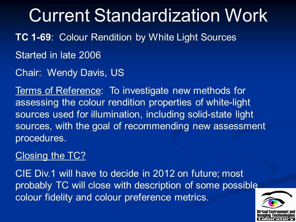 Current Standardization Work TC 1-69: Colour Rendition by White Light Sources Started in late 2006 Chair: Wendy Davis, US Terms of Reference: To inves