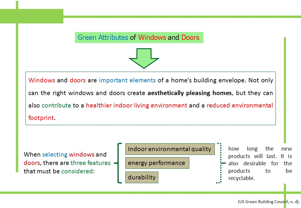 Green Attributes of Windows and Doors Windows and doors are important elements of a home's building envelope. Not only can the right windows and doors