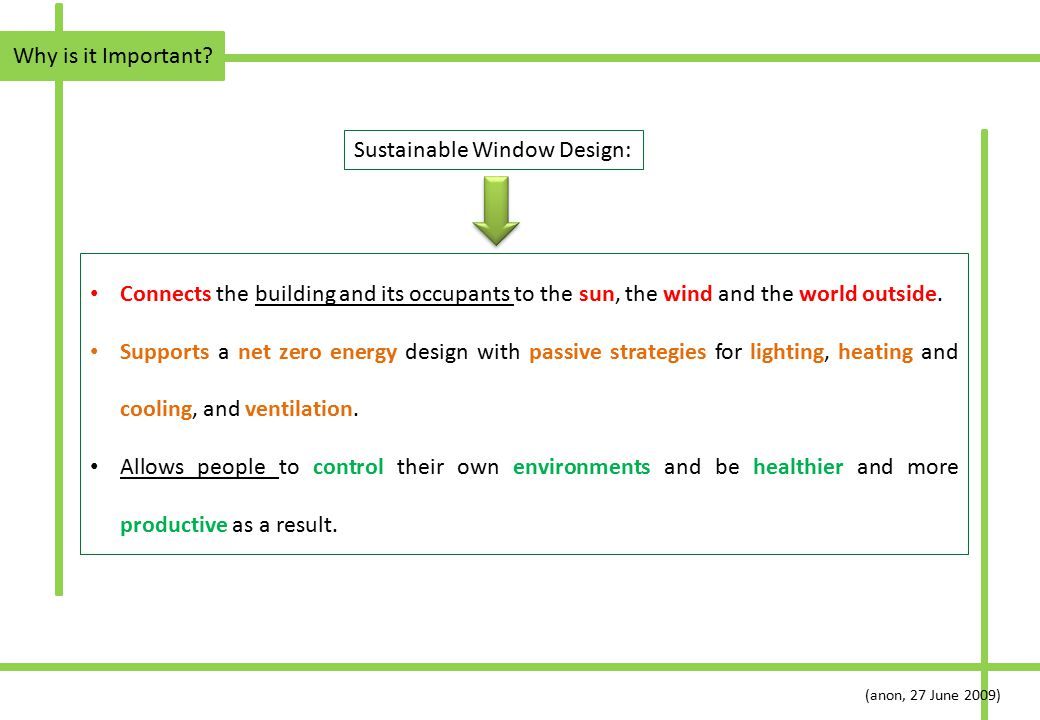 Why is it Important? Sustainable Window Design: Connects the building and its occupants to the sun, the wind and the world outside. Supports a net zer