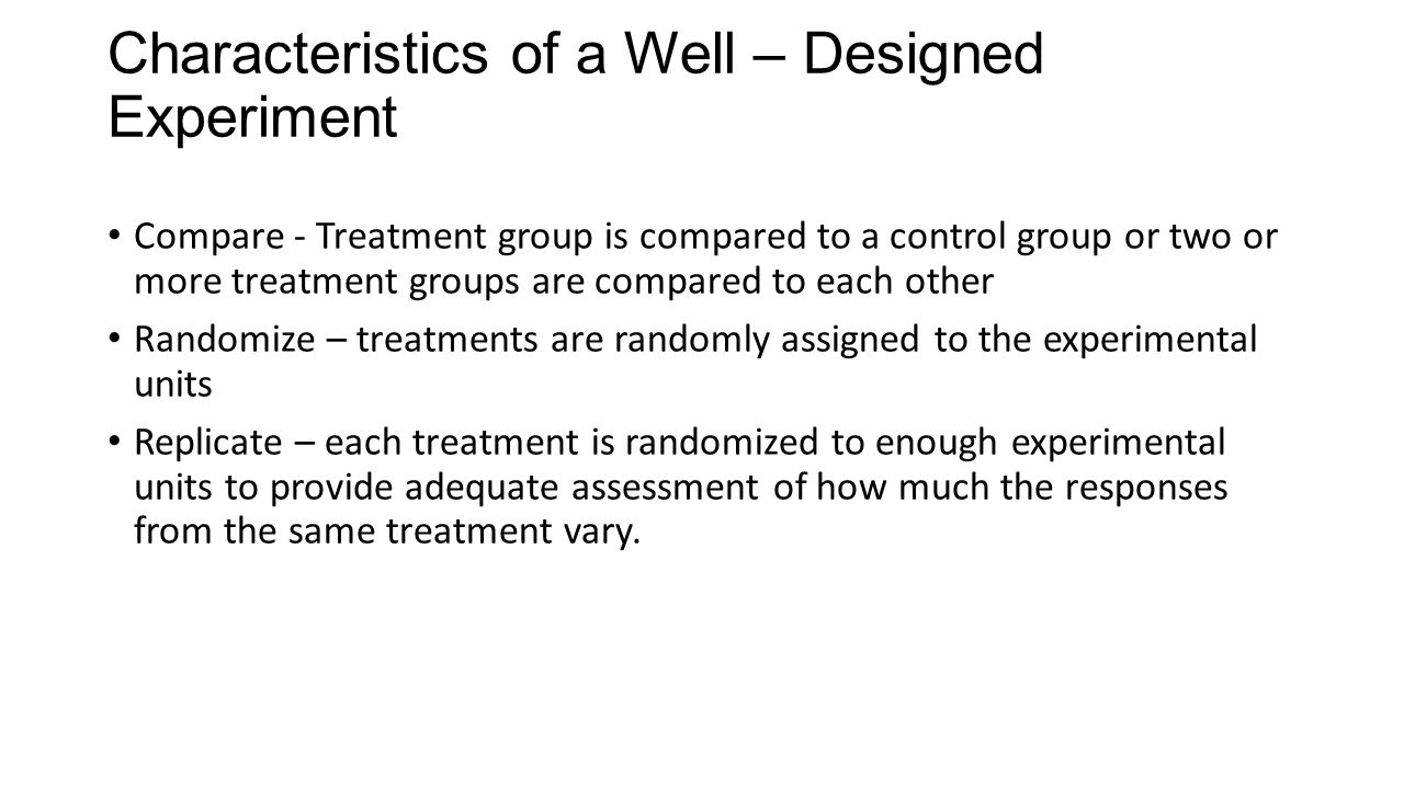 Characteristics of a Well – Designed Experiment Compare - Treatment group is compared to a control group or two or more treatment groups are compared to each other Randomize – treatments are randomly assigned to the experimental units Replicate – each treatment is randomized to enough experimental units to provide adequate assessment of how much the responses from the same treatment vary.