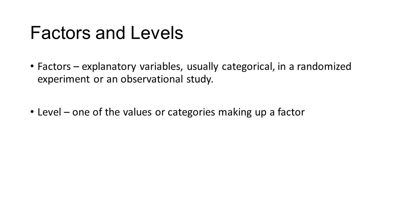 Factors and Levels Factors – explanatory variables, usually categorical, in a randomized experiment or an observational study.