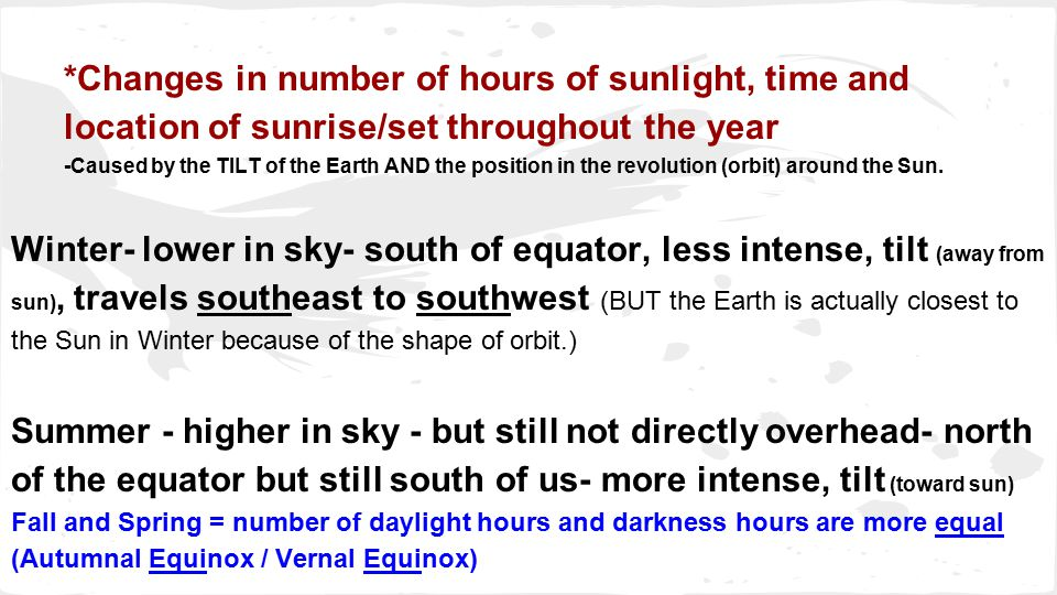 *Changes in number of hours of sunlight, time and location of sunrise/set throughout the year -Caused by the TILT of the Earth AND the position in the revolution (orbit) around the Sun.
