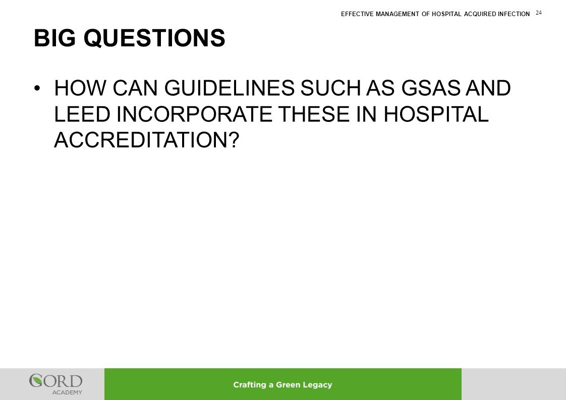 EFFECTIVE MANAGEMENT OF HOSPITAL ACQUIRED INFECTION 24 HOW CAN GUIDELINES SUCH AS GSAS AND LEED INCORPORATE THESE IN HOSPITAL ACCREDITATION? BIG QUEST