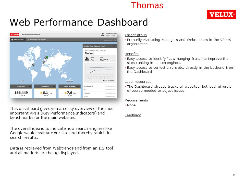 Web Performance Dashboard Target group Primarily Marketing Managers and Webmasters in the VELUX organisation Benefits Easy access to identify Low hanging fruits to improve the sites ranking in search engines.
