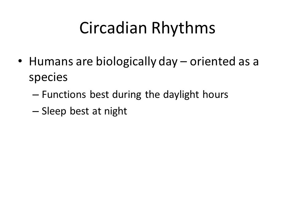 Circadian Rhythms Humans are biologically day – oriented as a species – Functions best during the daylight hours – Sleep best at night