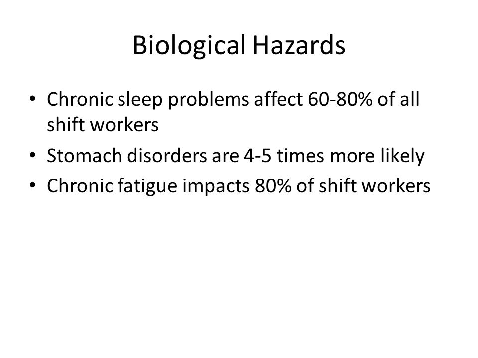 Biological Hazards Chronic sleep problems affect 60-80% of all shift workers Stomach disorders are 4-5 times more likely Chronic fatigue impacts 80% of shift workers
