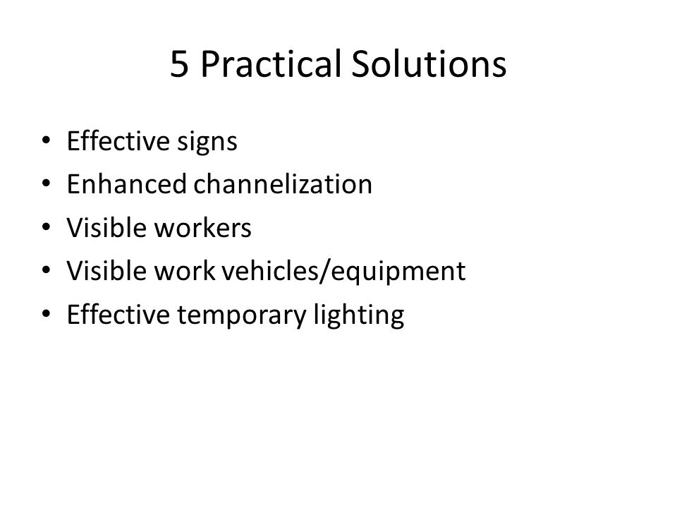 5 Practical Solutions Effective signs Enhanced channelization Visible workers Visible work vehicles/equipment Effective temporary lighting