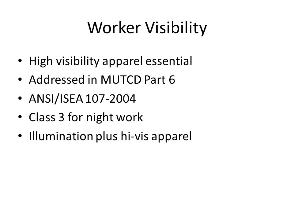 Worker Visibility High visibility apparel essential Addressed in MUTCD Part 6 ANSI/ISEA 107-2004 Class 3 for night work Illumination plus hi-vis apparel