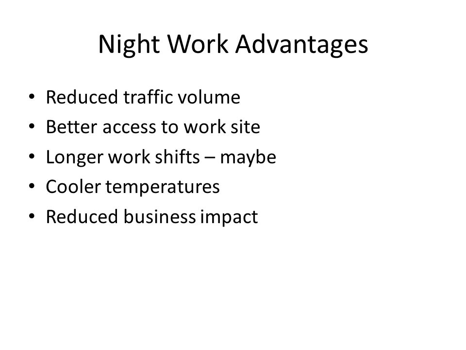 Night Work Advantages Reduced traffic volume Better access to work site Longer work shifts – maybe Cooler temperatures Reduced business impact