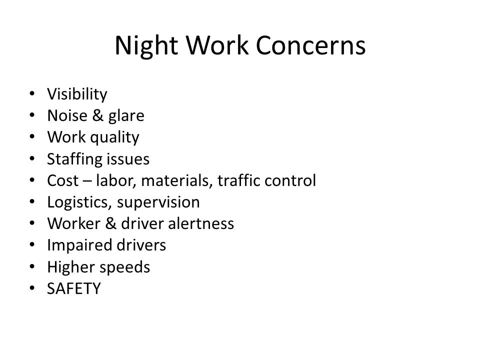 Night Work Concerns Visibility Noise & glare Work quality Staffing issues Cost – labor, materials, traffic control Logistics, supervision Worker & driver alertness Impaired drivers Higher speeds SAFETY