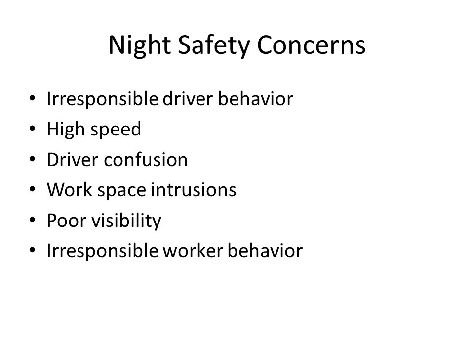 Night Safety Concerns Irresponsible driver behavior High speed Driver confusion Work space intrusions Poor visibility Irresponsible worker behavior