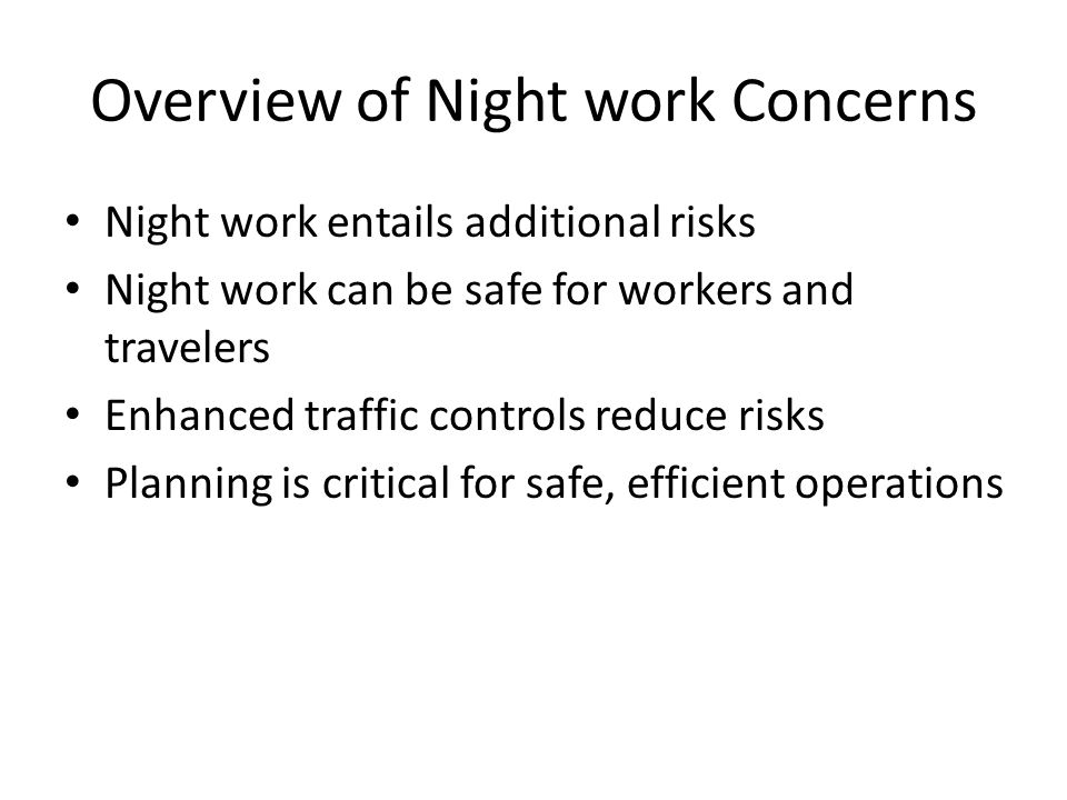Overview of Night work Concerns Night work entails additional risks Night work can be safe for workers and travelers Enhanced traffic controls reduce risks Planning is critical for safe, efficient operations