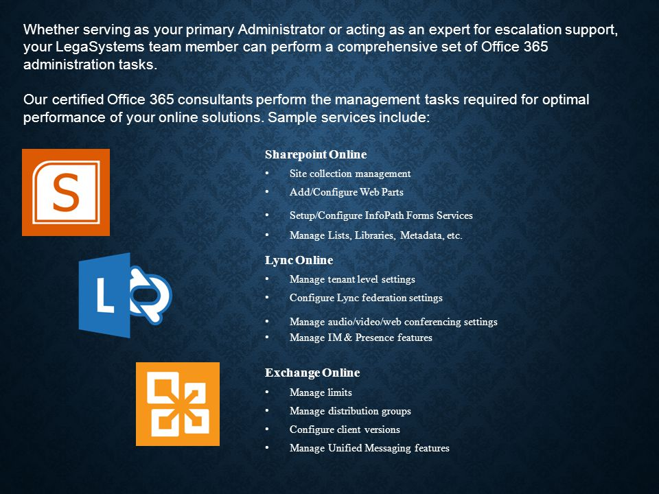 Whether serving as your primary Administrator or acting as an expert for escalation support, your LegaSystems team member can perform a comprehensive set of Office 365 administration tasks.