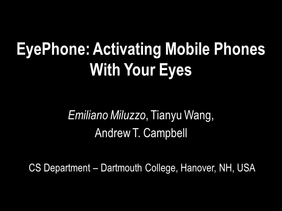 EyePhone: Activating Mobile Phones With Your Eyes Emiliano Miluzzo, Tianyu Wang, Andrew T.