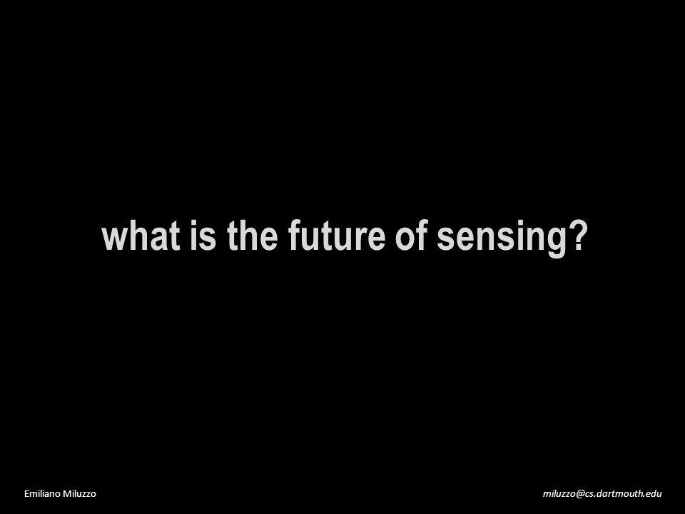 miluzzo@cs.dartmouth.eduEmiliano Miluzzo what is the future of sensing