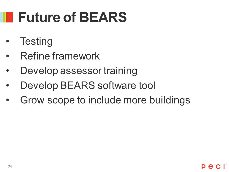 24 Future of BEARS Testing Refine framework Develop assessor training Develop BEARS software tool Grow scope to include more buildings