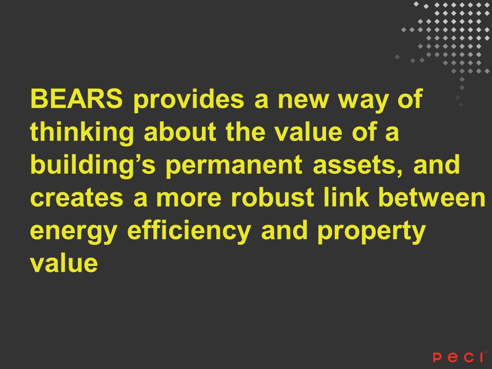 BEARS provides a new way of thinking about the value of a building's permanent assets, and creates a more robust link between energy efficiency and pr