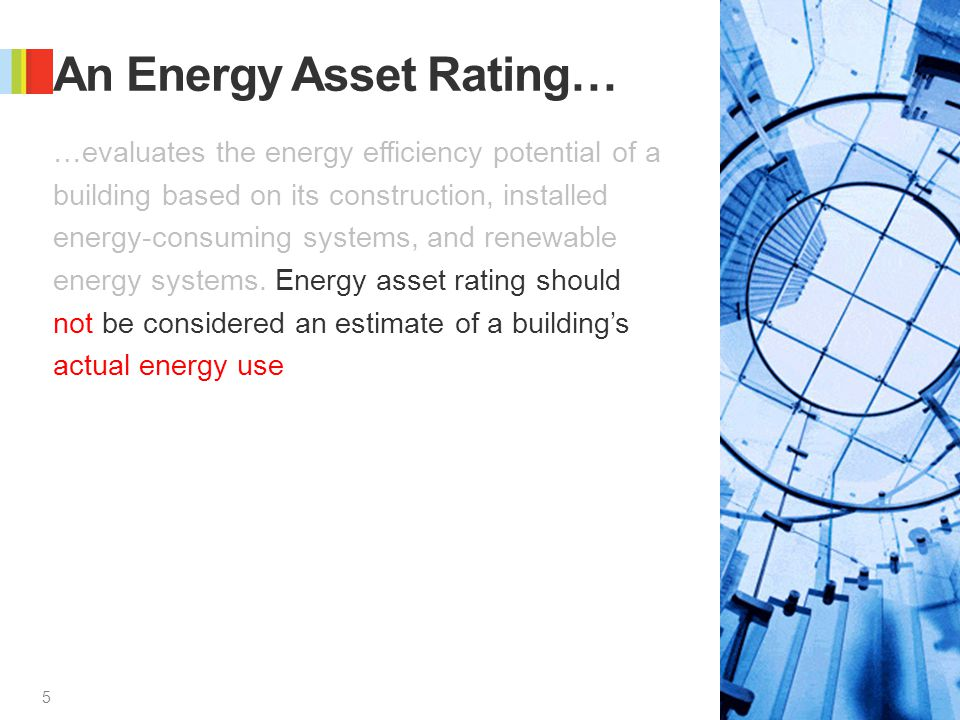 5 5 An Energy Asset Rating… …evaluates the energy efficiency potential of a building based on its construction, installed energy-consuming systems, and renewable energy systems.
