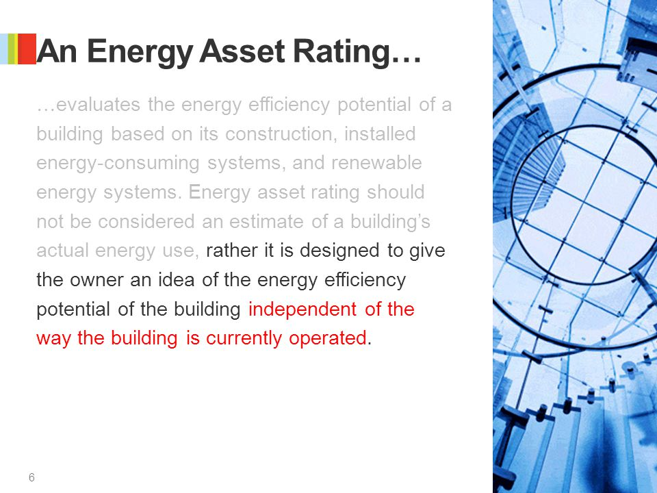 6 6 An Energy Asset Rating… …evaluates the energy efficiency potential of a building based on its construction, installed energy-consuming systems, an