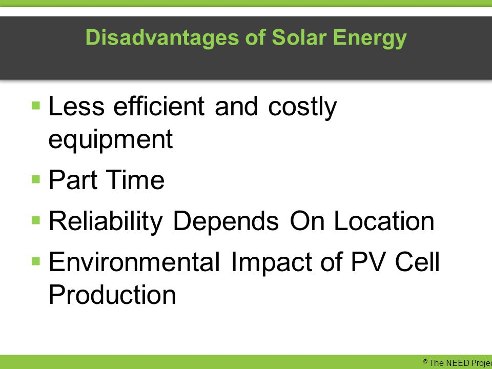 Disadvantages of Solar Energy  Less efficient and costly equipment  Part Time  Reliability Depends On Location  Environmental Impact of PV Cell Production © The NEED Project