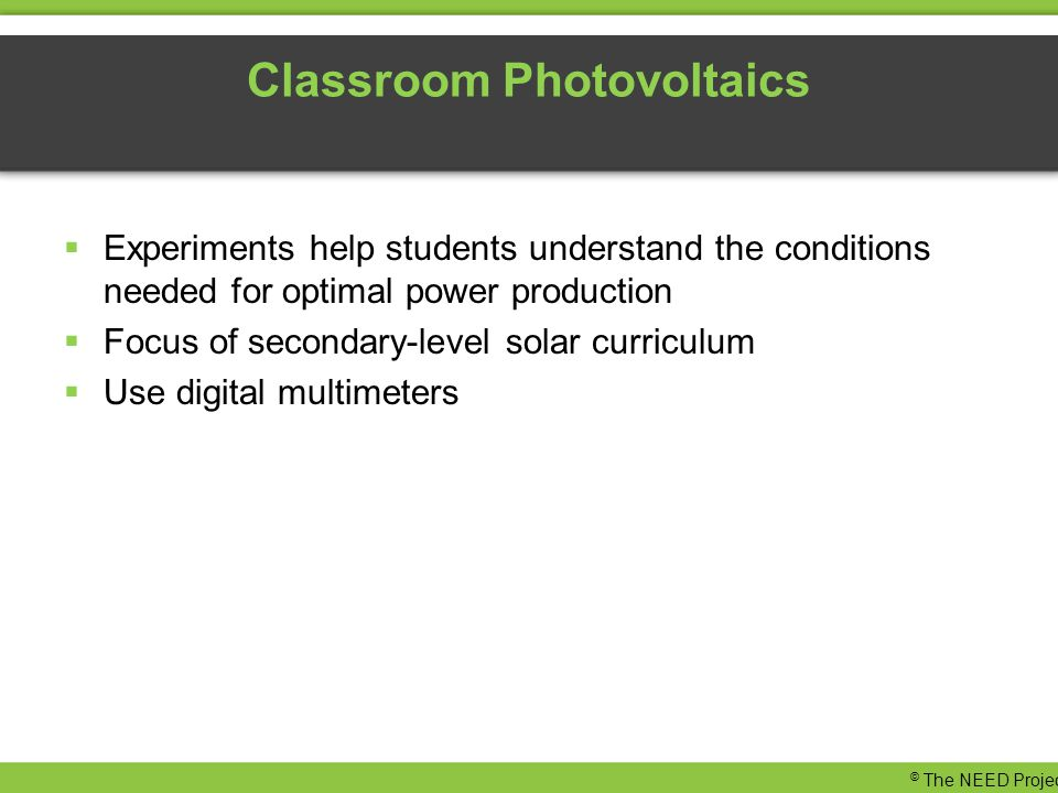 Classroom Photovoltaics  Experiments help students understand the conditions needed for optimal power production  Focus of secondary-level solar curriculum  Use digital multimeters © The NEED Project