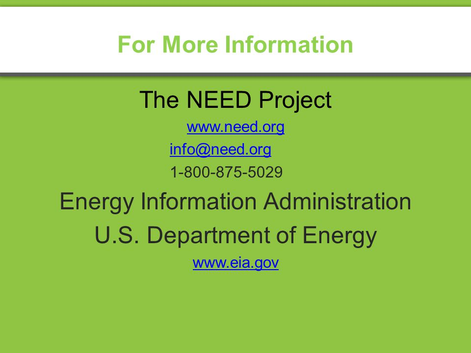For More Information The NEED Project www.need.org info@need.org 1-800-875-5029 Energy Information Administration U.S.