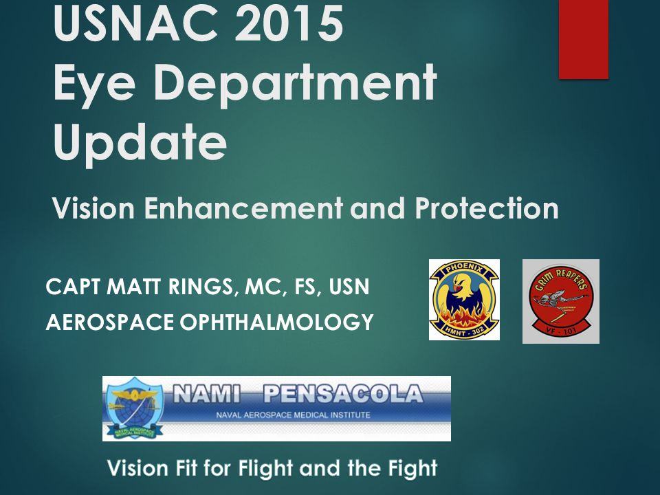 USNAC 2015 Eye Department Update Vision Enhancement and Protection CAPT MATT RINGS, MC, FS, USN AEROSPACE OPHTHALMOLOGY