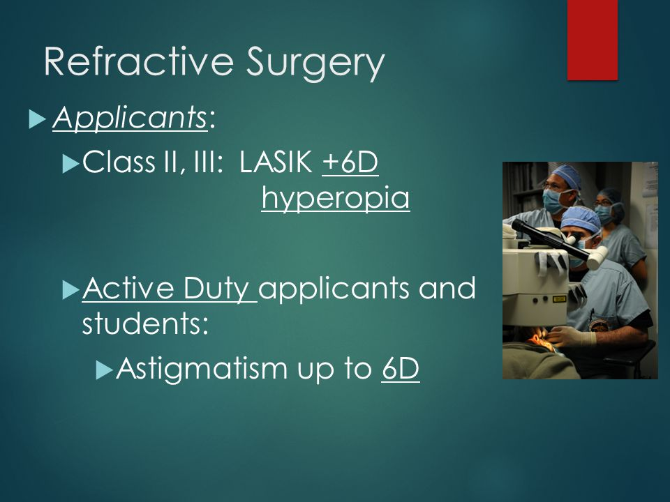 Refractive Surgery  Applicants:  Class II, III: LASIK +6D hyperopia  Active Duty applicants and students:  Astigmatism up to 6D