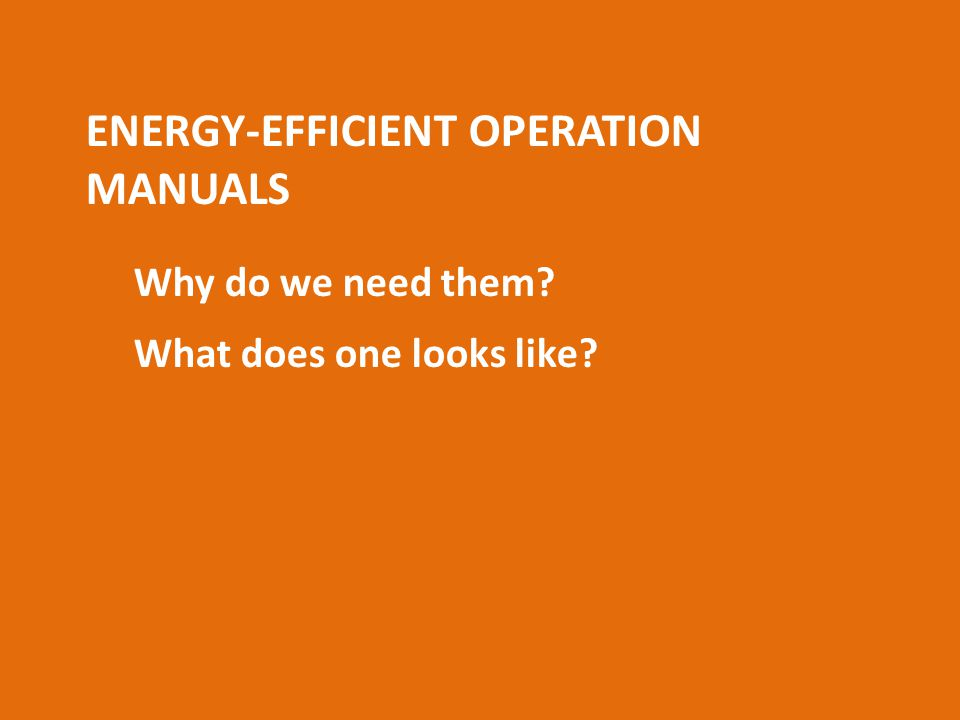 ENERGY-EFFICIENT OPERATION MANUALS Why do we need them What does one looks like