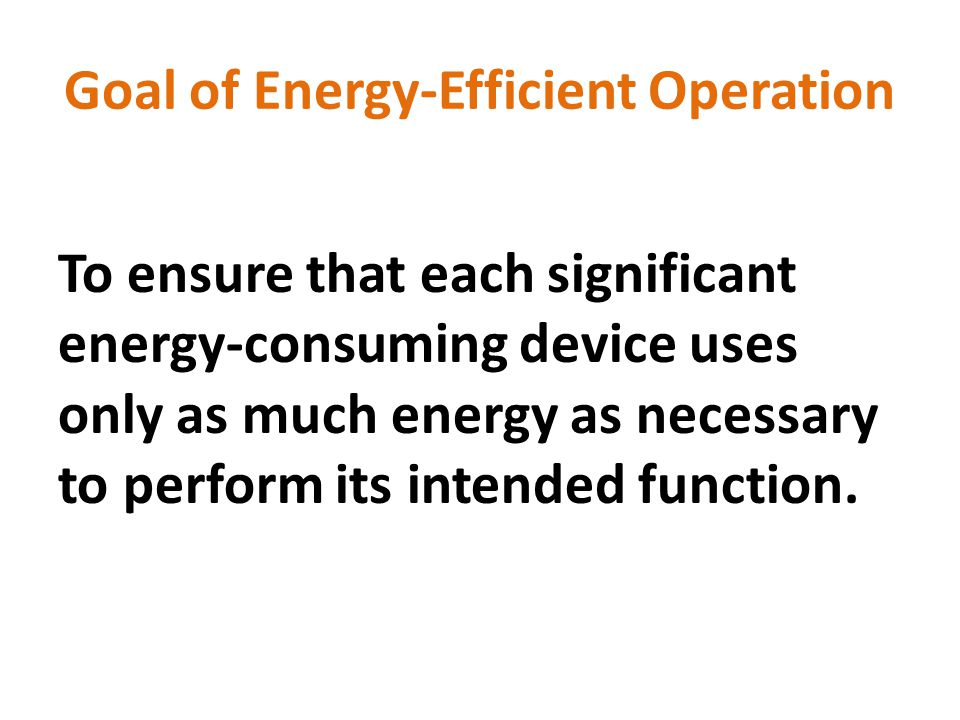 Goal of Energy-Efficient Operation To ensure that each significant energy-consuming device uses only as much energy as necessary to perform its intended function.