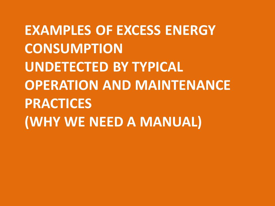 EXAMPLES OF EXCESS ENERGY CONSUMPTION UNDETECTED BY TYPICAL OPERATION AND MAINTENANCE PRACTICES (WHY WE NEED A MANUAL)