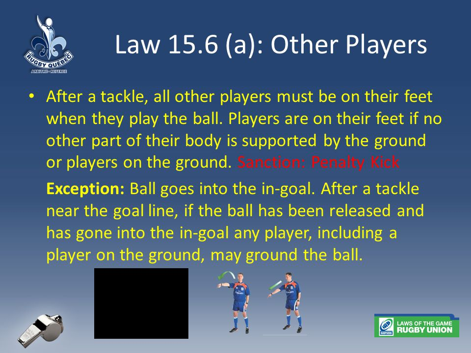 Law 15.6 (a): Other Players After a tackle, all other players must be on their feet when they play the ball.