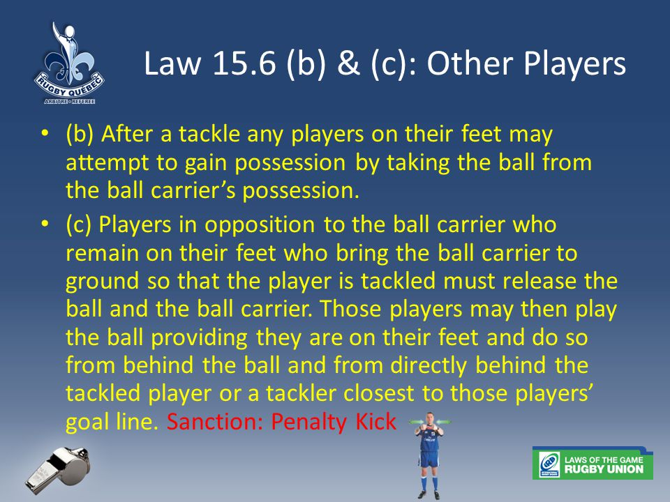 Law 15.6 (b) & (c): Other Players (b) After a tackle any players on their feet may attempt to gain possession by taking the ball from the ball carrier's possession.