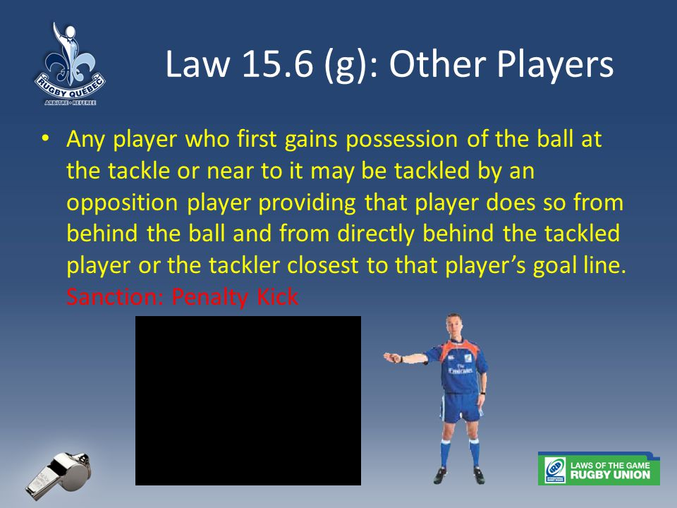 Law 15.6 (g): Other Players Any player who first gains possession of the ball at the tackle or near to it may be tackled by an opposition player providing that player does so from behind the ball and from directly behind the tackled player or the tackler closest to that player's goal line.