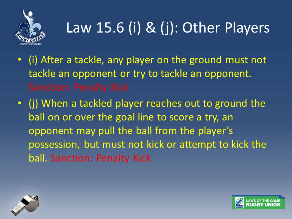 Law 15.6 (i) & (j): Other Players (i) After a tackle, any player on the ground must not tackle an opponent or try to tackle an opponent.