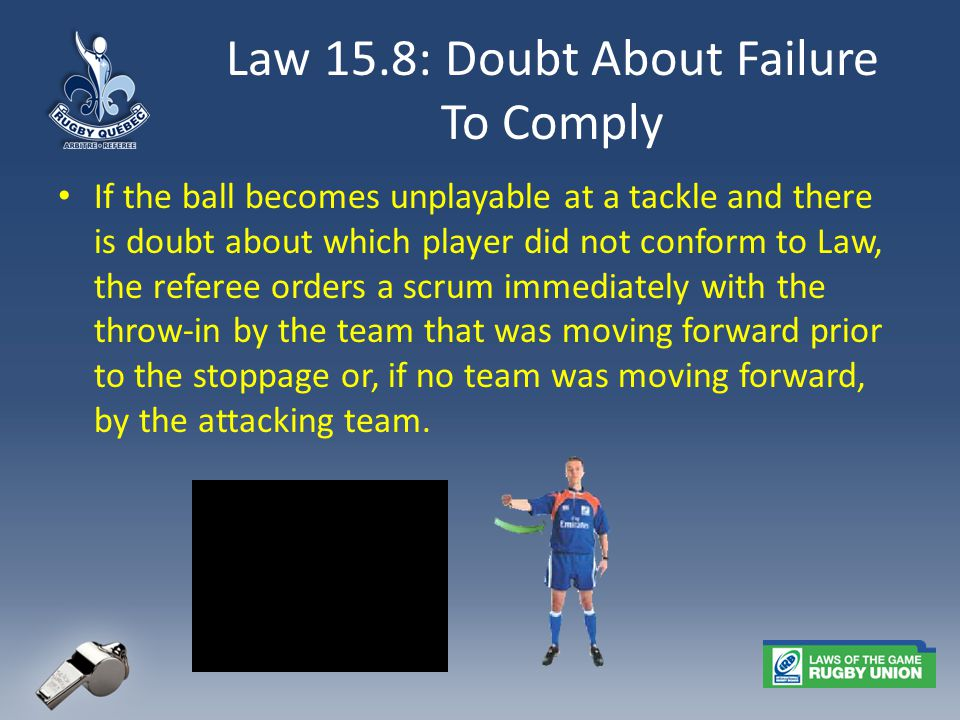 Law 15.8: Doubt About Failure To Comply If the ball becomes unplayable at a tackle and there is doubt about which player did not conform to Law, the referee orders a scrum immediately with the throw-in by the team that was moving forward prior to the stoppage or, if no team was moving forward, by the attacking team.
