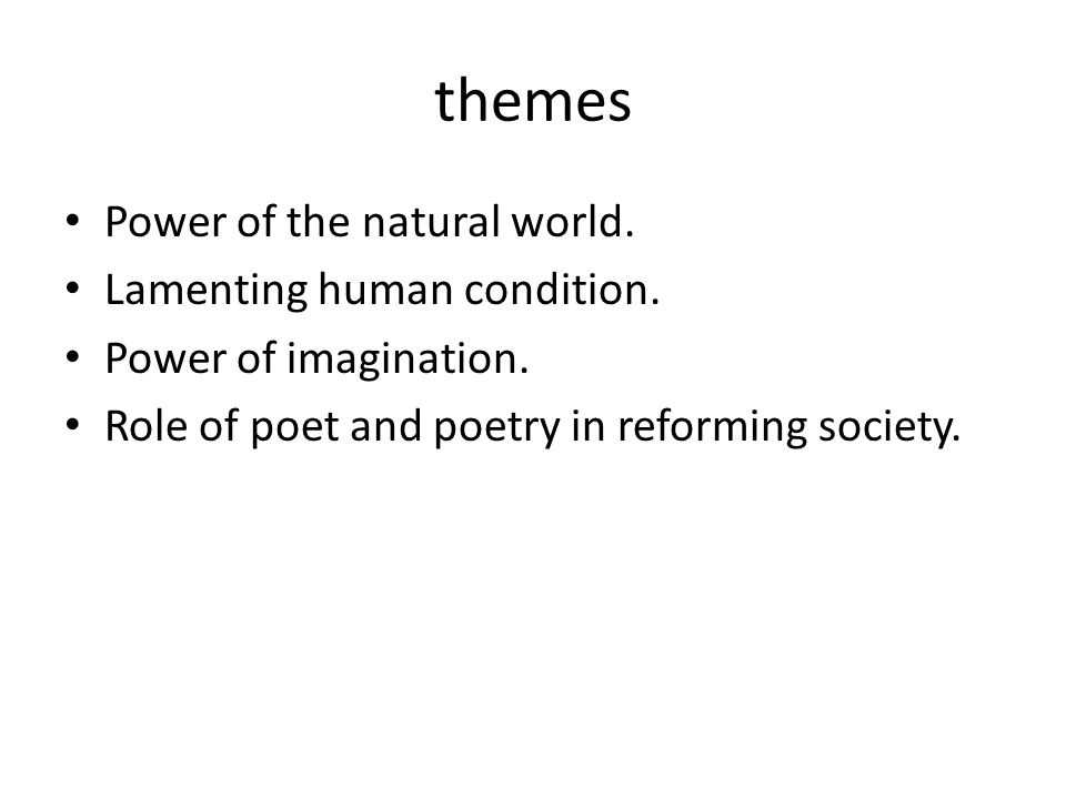 themes Power of the natural world. Lamenting human condition. Power of imagination. Role of poet and poetry in reforming society.