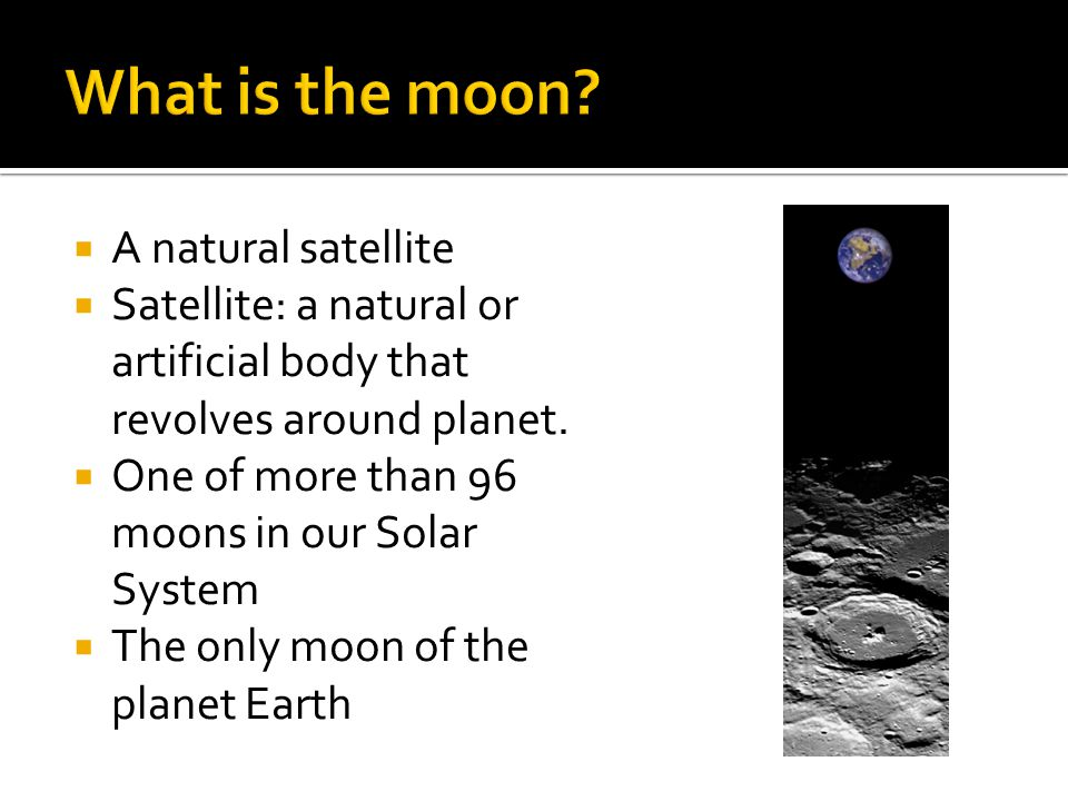  A natural satellite  Satellite: a natural or artificial body that revolves around planet.  One of more than 96 moons in our Solar System  The onl