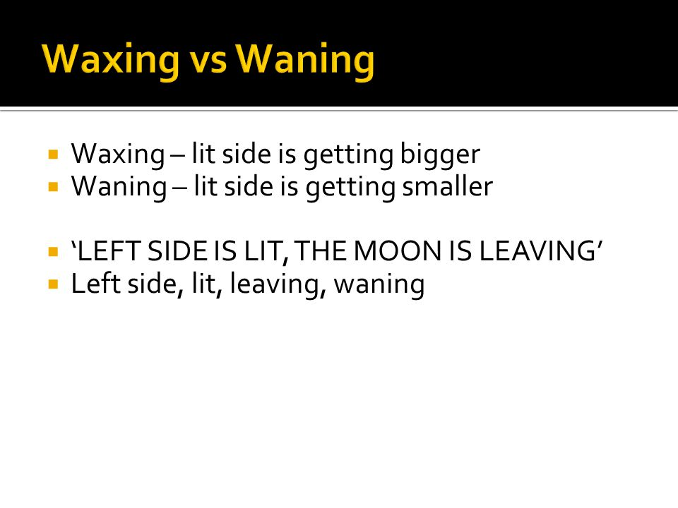  Waxing – lit side is getting bigger  Waning – lit side is getting smaller  'LEFT SIDE IS LIT, THE MOON IS LEAVING'  Left side, lit, leaving, waning