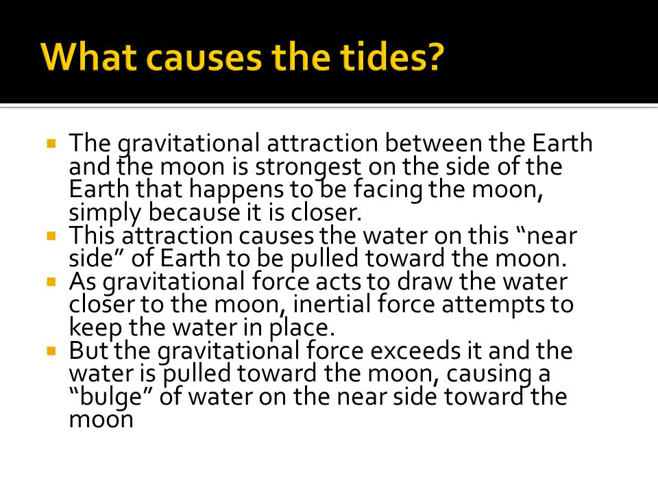  The gravitational attraction between the Earth and the moon is strongest on the side of the Earth that happens to be facing the moon, simply because it is closer.