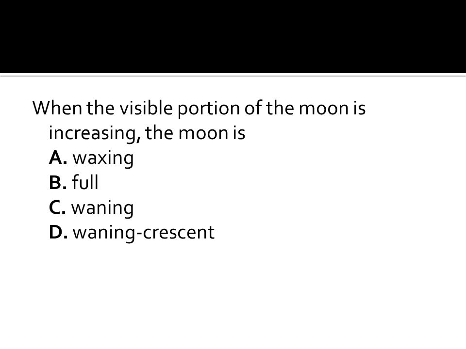 When the visible portion of the moon is increasing, the moon is A.
