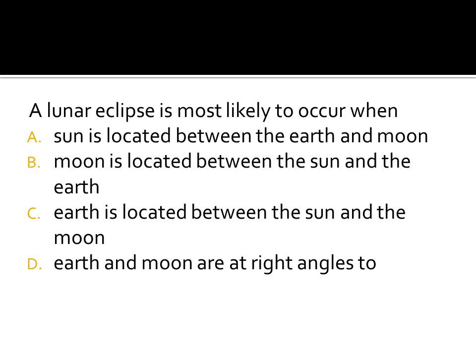 A lunar eclipse is most likely to occur when A.sun is located between the earth and moon B.