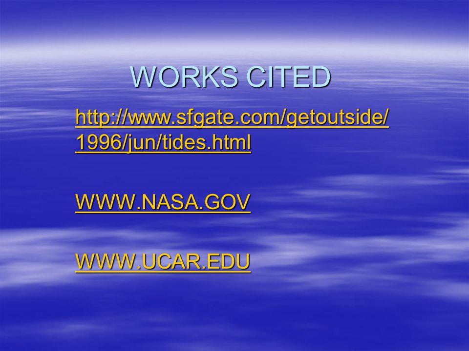 WORKS CITED http://www.sfgate.com/getoutside/ 1996/jun/tides.html http://www.sfgate.com/getoutside/ 1996/jun/tides.html WWW.NASA.GOV WWW.UCAR.EDU