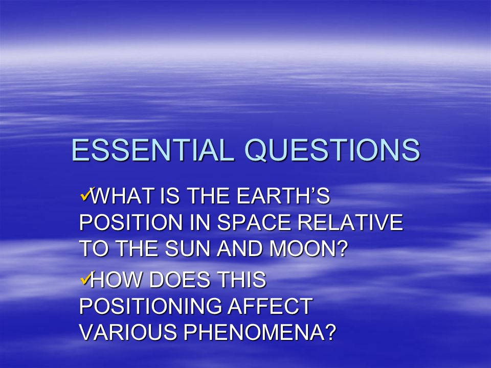 ESSENTIAL QUESTIONS WHAT IS THE EARTH'S POSITION IN SPACE RELATIVE TO THE SUN AND MOON.