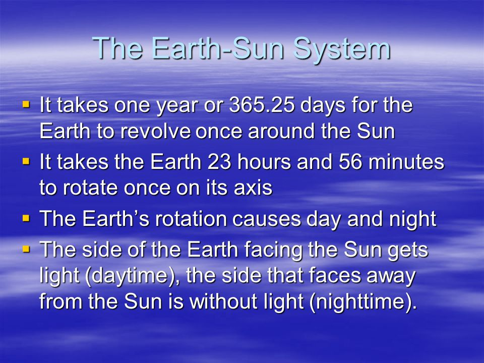The Earth-Sun System  It takes one year or 365.25 days for the Earth to revolve once around the Sun  It takes the Earth 23 hours and 56 minutes to rotate once on its axis  The Earth's rotation causes day and night  The side of the Earth facing the Sun gets light (daytime), the side that faces away from the Sun is without light (nighttime).
